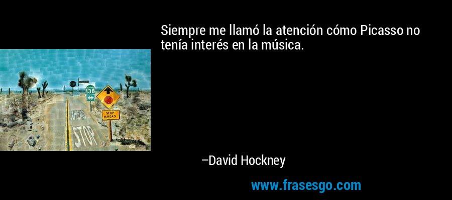 Siempre me llamó la atención cómo Picasso no tenía interés en la música. – David Hockney