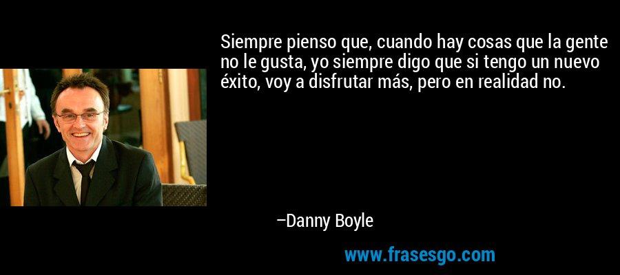 Siempre pienso que, cuando hay cosas que la gente no le gusta, yo siempre digo que si tengo un nuevo éxito, voy a disfrutar más, pero en realidad no. – Danny Boyle