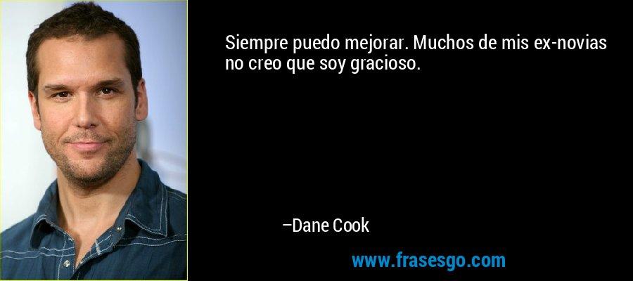 Siempre puedo mejorar. Muchos de mis ex-novias no creo que soy gracioso. – Dane Cook