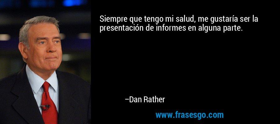 Siempre que tengo mi salud, me gustaría ser la presentación de informes en alguna parte. – Dan Rather