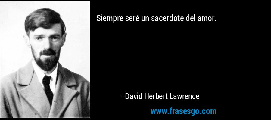 Siempre seré un sacerdote del amor. – David Herbert Lawrence