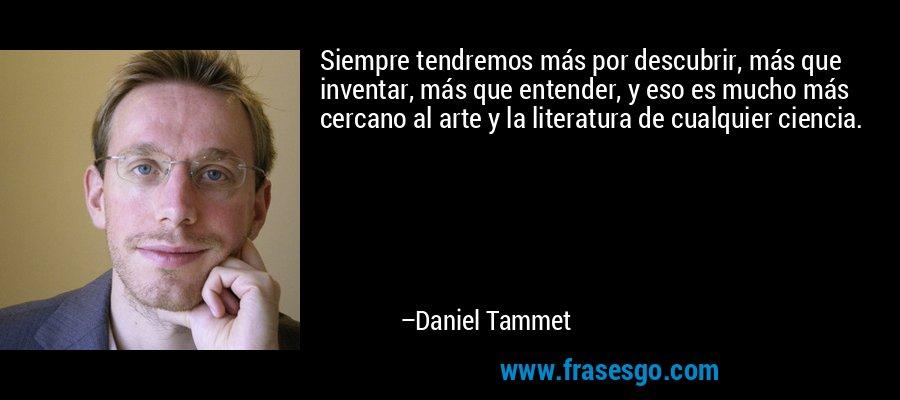 Siempre tendremos más por descubrir, más que inventar, más que entender, y eso es mucho más cercano al arte y la literatura de cualquier ciencia. – Daniel Tammet