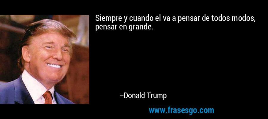Siempre y cuando el va a pensar de todos modos, pensar en grande. – Donald Trump