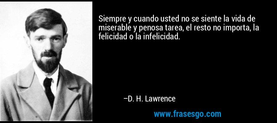 Siempre y cuando usted no se siente la vida de miserable y penosa tarea, el resto no importa, la felicidad o la infelicidad. – D. H. Lawrence