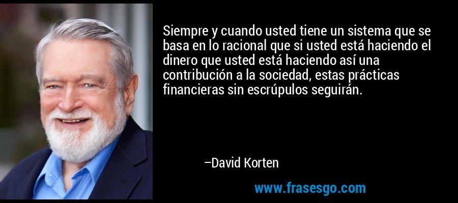 Siempre y cuando usted tiene un sistema que se basa en lo racional que si usted está haciendo el dinero que usted está haciendo así una contribución a la sociedad, estas prácticas financieras sin escrúpulos seguirán. – David Korten