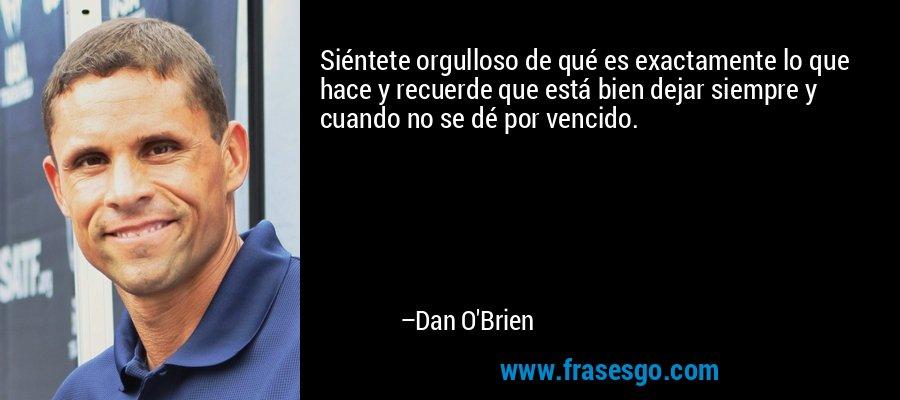 Siéntete orgulloso de qué es exactamente lo que hace y recuerde que está bien dejar siempre y cuando no se dé por vencido. – Dan O'Brien