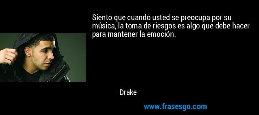 Siento que cuando usted se preocupa por su música, la toma de riesgos es algo que debe hacer para mantener la emoción. – Drake