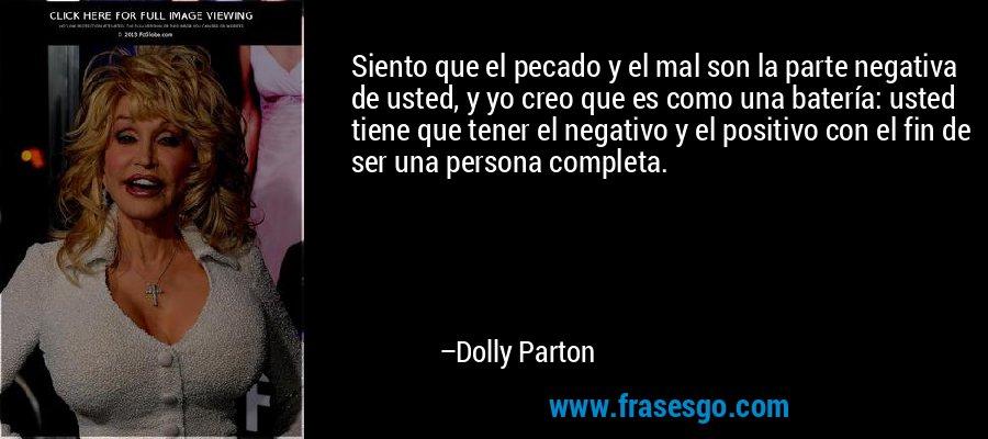Siento que el pecado y el mal son la parte negativa de usted, y yo creo que es como una batería: usted tiene que tener el negativo y el positivo con el fin de ser una persona completa. – Dolly Parton
