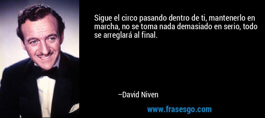 Sigue el circo pasando dentro de ti, mantenerlo en marcha, no se toma nada demasiado en serio, todo se arreglará al final. – David Niven