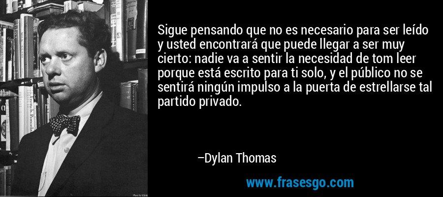 Sigue pensando que no es necesario para ser leído y usted encontrará que puede llegar a ser muy cierto: nadie va a sentir la necesidad de tom leer porque está escrito para ti solo, y el público no se sentirá ningún impulso a la puerta de estrellarse tal partido privado. – Dylan Thomas