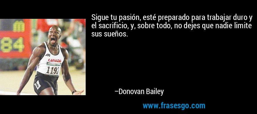 Sigue tu pasión, esté preparado para trabajar duro y el sacrificio, y, sobre todo, no dejes que nadie limite sus sueños. – Donovan Bailey