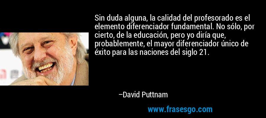 Sin duda alguna, la calidad del profesorado es el elemento diferenciador fundamental. No sólo, por cierto, de la educación, pero yo diría que, probablemente, el mayor diferenciador único de éxito para las naciones del siglo 21. – David Puttnam