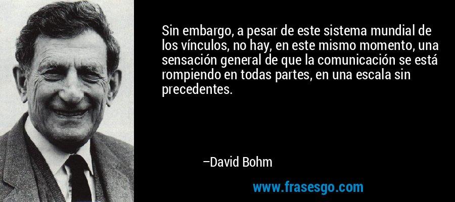 Sin embargo, a pesar de este sistema mundial de los vínculos, no hay, en este mismo momento, una sensación general de que la comunicación se está rompiendo en todas partes, en una escala sin precedentes. – David Bohm
