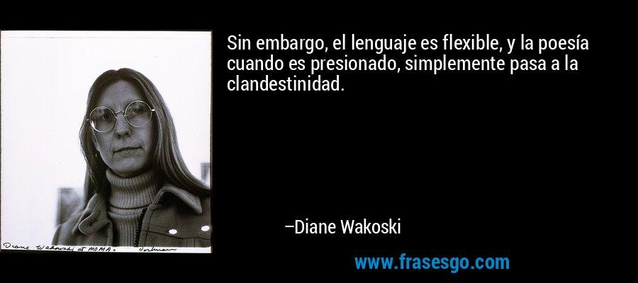 Sin embargo, el lenguaje es flexible, y la poesía cuando es presionado, simplemente pasa a la clandestinidad. – Diane Wakoski