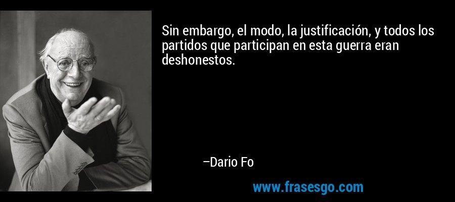 Sin embargo, el modo, la justificación, y todos los partidos que participan en esta guerra eran deshonestos. – Dario Fo