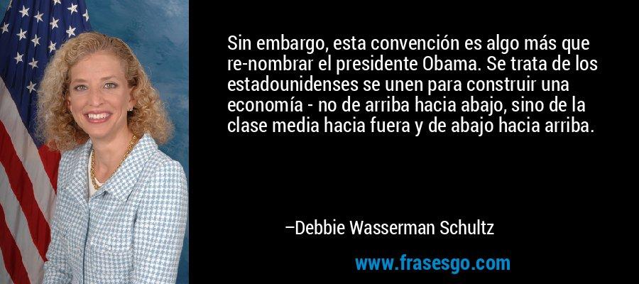 Sin embargo, esta convención es algo más que re-nombrar el presidente Obama. Se trata de los estadounidenses se unen para construir una economía - no de arriba hacia abajo, sino de la clase media hacia fuera y de abajo hacia arriba. – Debbie Wasserman Schultz