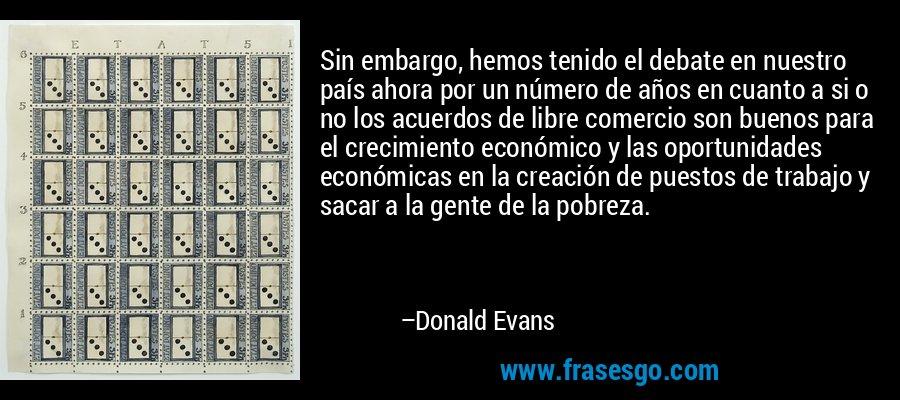 Sin embargo, hemos tenido el debate en nuestro país ahora por un número de años en cuanto a si o no los acuerdos de libre comercio son buenos para el crecimiento económico y las oportunidades económicas en la creación de puestos de trabajo y sacar a la gente de la pobreza. – Donald Evans