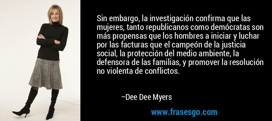 Sin embargo, la investigación confirma que las mujeres, tanto republicanos como demócratas son más propensas que los hombres a iniciar y luchar por las facturas que el campeón de la justicia social, la protección del medio ambiente, la defensora de las familias, y promover la resolución no violenta de conflictos. – Dee Dee Myers
