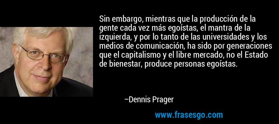 Sin embargo, mientras que la producción de la gente cada vez más egoístas, el mantra de la izquierda, y por lo tanto de las universidades y los medios de comunicación, ha sido por generaciones que el capitalismo y el libre mercado, no el Estado de bienestar, produce personas egoístas. – Dennis Prager
