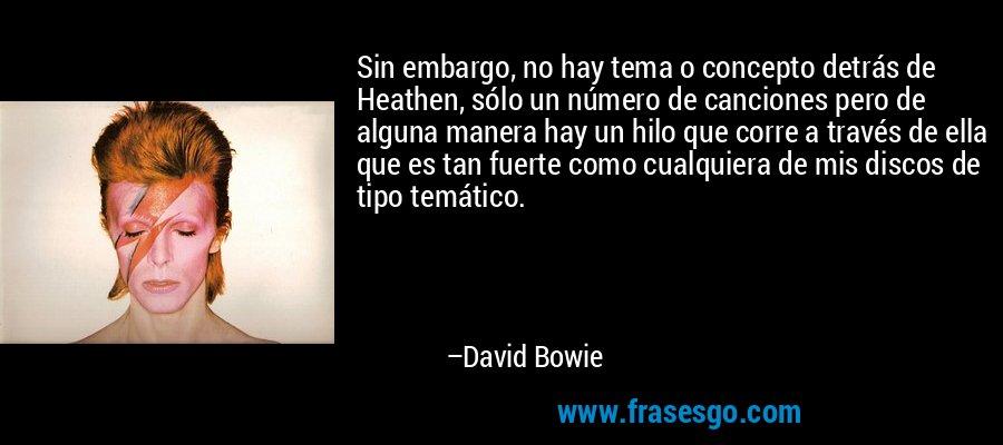 Sin embargo, no hay tema o concepto detrás de Heathen, sólo un número de canciones pero de alguna manera hay un hilo que corre a través de ella que es tan fuerte como cualquiera de mis discos de tipo temático. – David Bowie