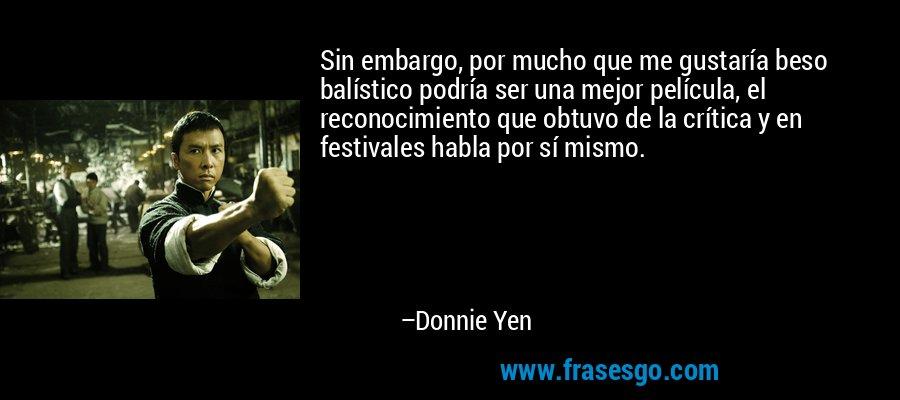 Sin embargo, por mucho que me gustaría beso balístico podría ser una mejor película, el reconocimiento que obtuvo de la crítica y en festivales habla por sí mismo. – Donnie Yen