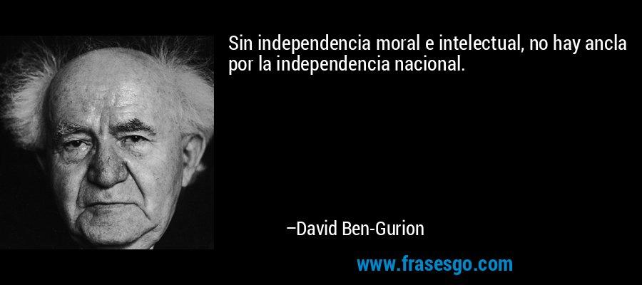 Sin independencia moral e intelectual, no hay ancla por la independencia nacional. – David Ben-Gurion