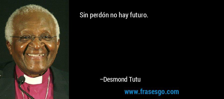 Sin perdón no hay futuro. – Desmond Tutu
