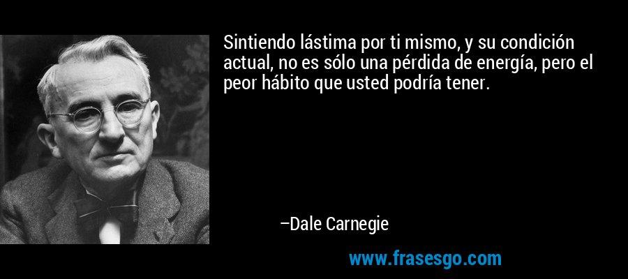 Sintiendo lástima por ti mismo, y su condición actual, no es sólo una pérdida de energía, pero el peor hábito que usted podría tener. – Dale Carnegie