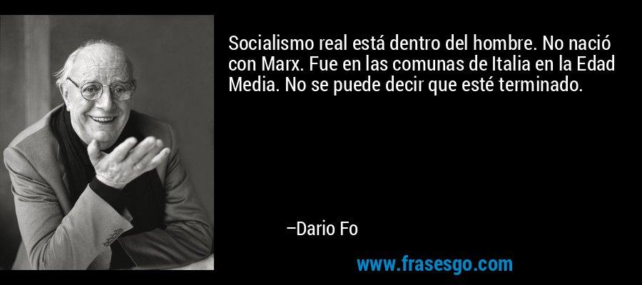Socialismo real está dentro del hombre. No nació con Marx. Fue en las comunas de Italia en la Edad Media. No se puede decir que esté terminado. – Dario Fo