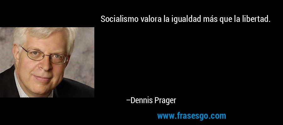 Socialismo valora la igualdad más que la libertad. – Dennis Prager