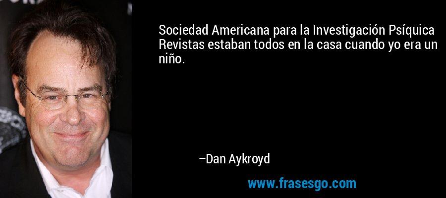 Sociedad Americana para la Investigación Psíquica Revistas estaban todos en la casa cuando yo era un niño. – Dan Aykroyd
