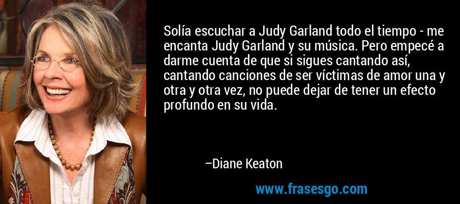 Solía escuchar a Judy Garland todo el tiempo - me encanta Judy Garland y su música. Pero empecé a darme cuenta de que si sigues cantando así, cantando canciones de ser víctimas de amor una y otra y otra vez, no puede dejar de tener un efecto profundo en su vida. – Diane Keaton