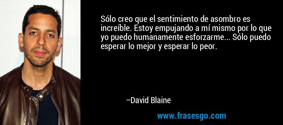 Sólo creo que el sentimiento de asombro es increíble. Estoy empujando a mí mismo por lo que yo puedo humanamente esforzarme... Sólo puedo esperar lo mejor y esperar lo peor. – David Blaine