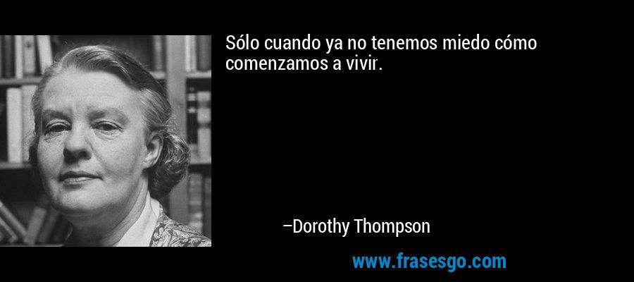 Sólo cuando ya no tenemos miedo cómo comenzamos a vivir. – Dorothy Thompson