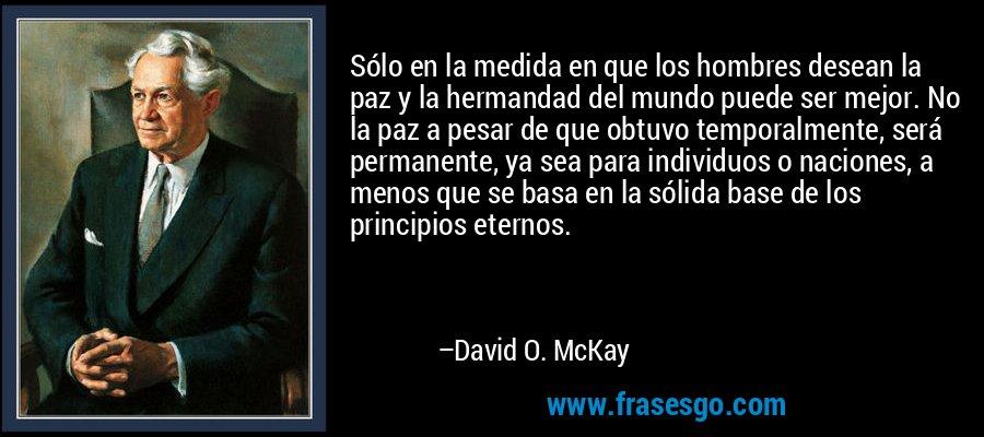 Sólo en la medida en que los hombres desean la paz y la hermandad del mundo puede ser mejor. No la paz a pesar de que obtuvo temporalmente, será permanente, ya sea para individuos o naciones, a menos que se basa en la sólida base de los principios eternos. – David O. McKay