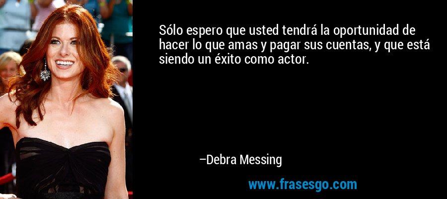 Sólo espero que usted tendrá la oportunidad de hacer lo que amas y pagar sus cuentas, y que está siendo un éxito como actor. – Debra Messing