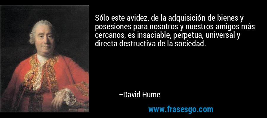 Sólo este avidez, de la adquisición de bienes y posesiones para nosotros y nuestros amigos más cercanos, es insaciable, perpetua, universal y directa destructiva de la sociedad. – David Hume