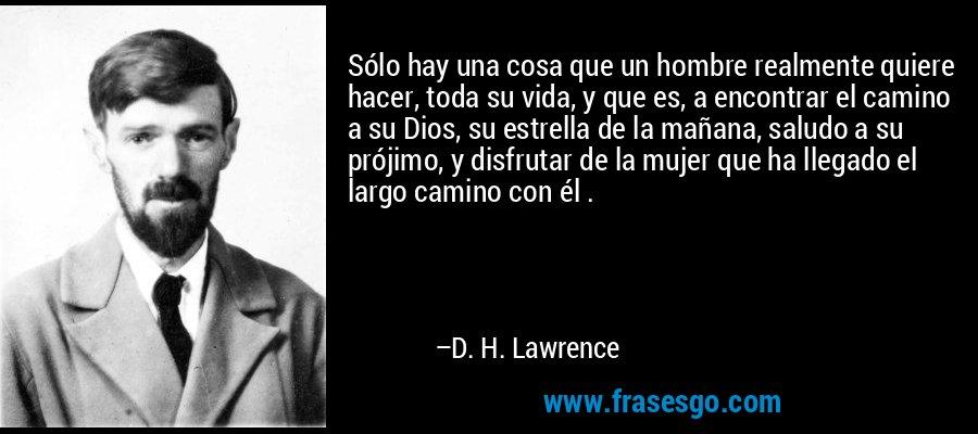 Sólo hay una cosa que un hombre realmente quiere hacer, toda su vida, y que es, a encontrar el camino a su Dios, su estrella de la mañana, saludo a su prójimo, y disfrutar de la mujer que ha llegado el largo camino con él . – D. H. Lawrence