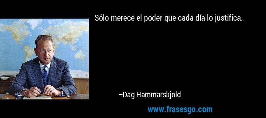 Sólo merece el poder que cada día lo justifica. – Dag Hammarskjold