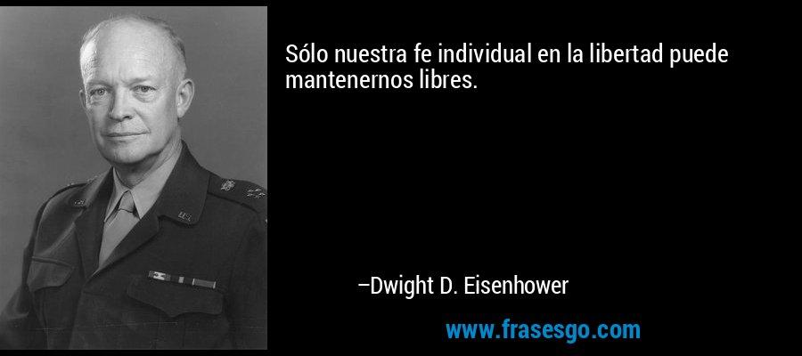 Sólo nuestra fe individual en la libertad puede mantenernos libres. – Dwight D. Eisenhower