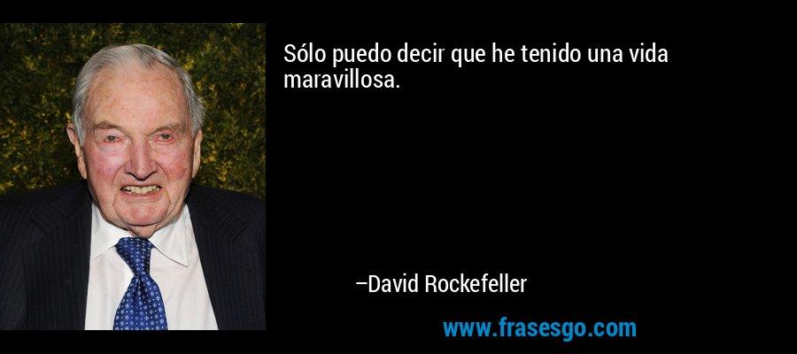Sólo puedo decir que he tenido una vida maravillosa. – David Rockefeller