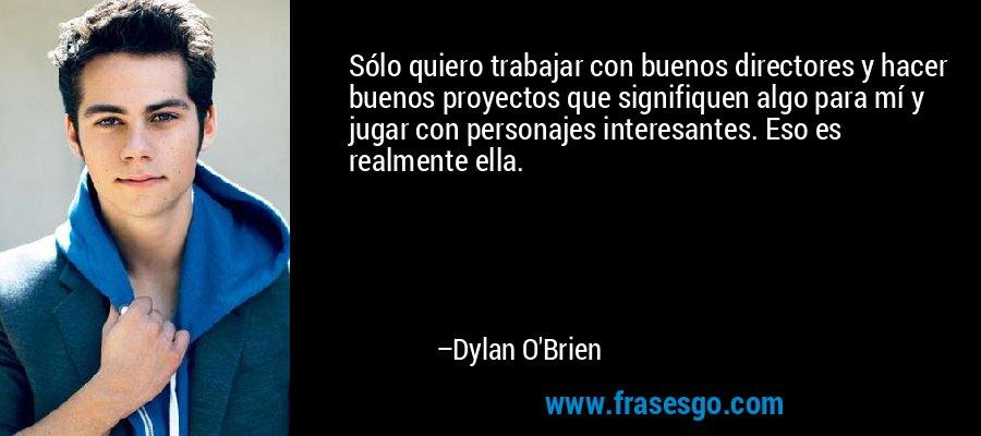 Sólo quiero trabajar con buenos directores y hacer buenos proyectos que signifiquen algo para mí y jugar con personajes interesantes. Eso es realmente ella. – Dylan O'Brien