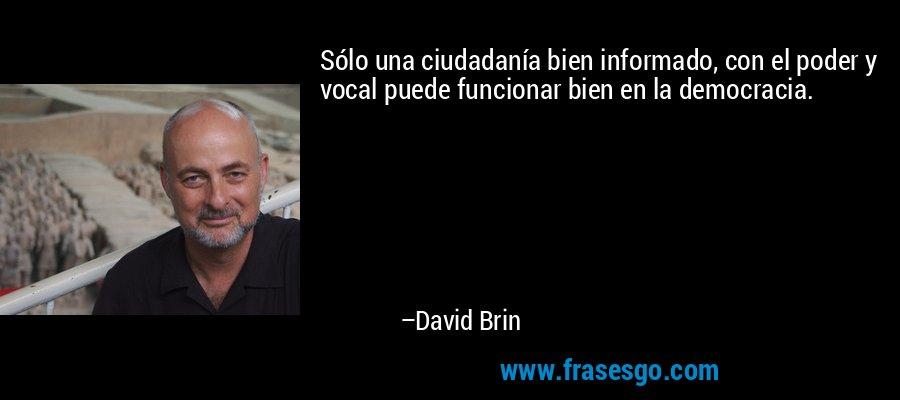 Sólo una ciudadanía bien informado, con el poder y vocal puede funcionar bien en la democracia. – David Brin
