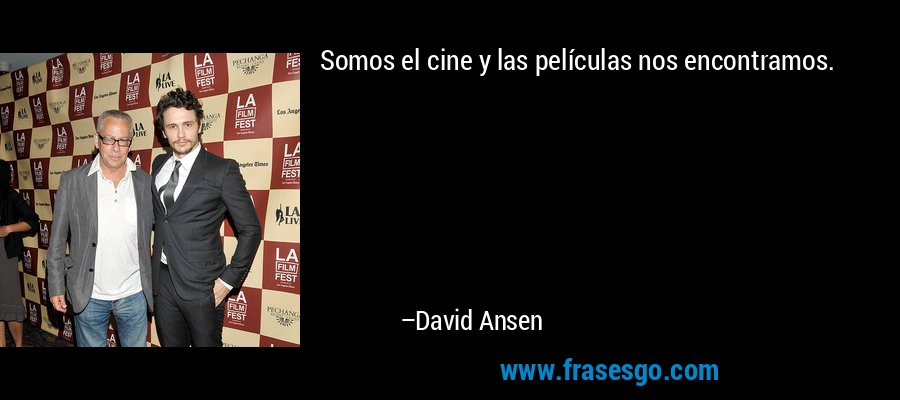 Somos el cine y las películas nos encontramos. – David Ansen