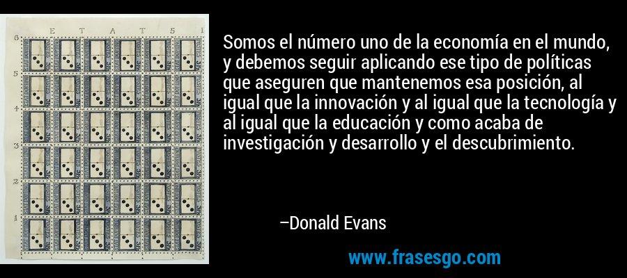 Somos el número uno de la economía en el mundo, y debemos seguir aplicando ese tipo de políticas que aseguren que mantenemos esa posición, al igual que la innovación y al igual que la tecnología y al igual que la educación y como acaba de investigación y desarrollo y el descubrimiento. – Donald Evans