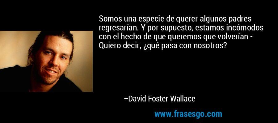 Somos una especie de querer algunos padres regresarían. Y por supuesto, estamos incómodos con el hecho de que queremos que volverían - Quiero decir, ¿qué pasa con nosotros? – David Foster Wallace