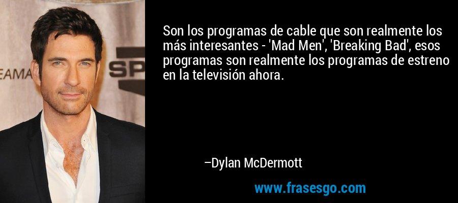 Son los programas de cable que son realmente los más interesantes - 'Mad Men', 'Breaking Bad', esos programas son realmente los programas de estreno en la televisión ahora. – Dylan McDermott