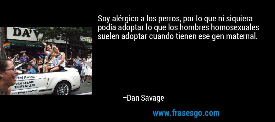 Soy alérgico a los perros, por lo que ni siquiera podía adoptar lo que los hombres homosexuales suelen adoptar cuando tienen ese gen maternal. – Dan Savage