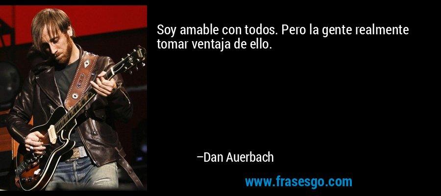 Soy amable con todos. Pero la gente realmente tomar ventaja de ello. – Dan Auerbach
