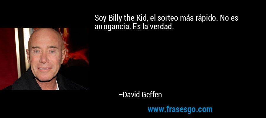 Soy Billy the Kid, el sorteo más rápido. No es arrogancia. Es la verdad. – David Geffen